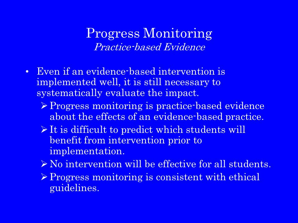 Progress Monitoring Practice-based Evidence Even if an evidence-based intervention is implemented well, it is still necessary to systematically evalua