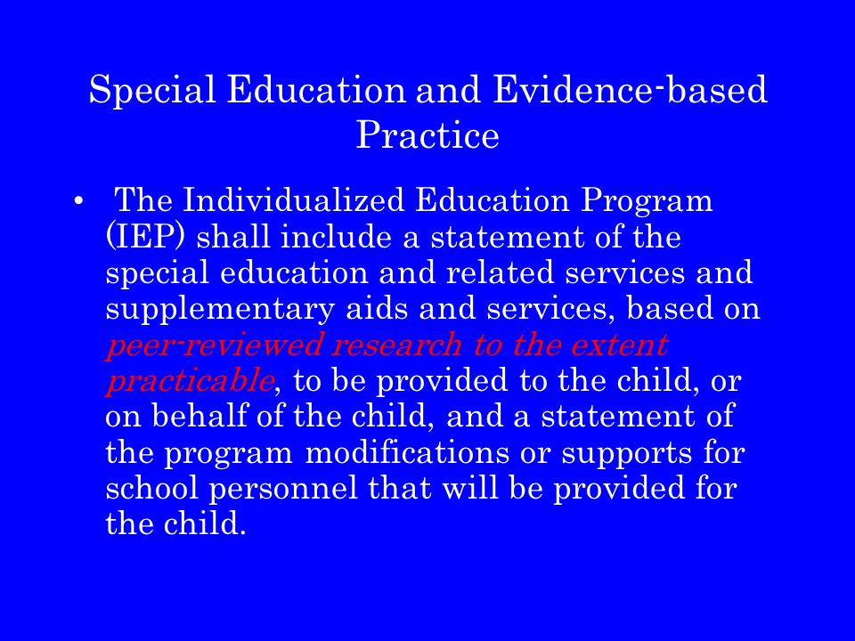 Special Education and Evidence-based Practice The Individualized Education Program (IEP) shall include a statement of the special education and relate