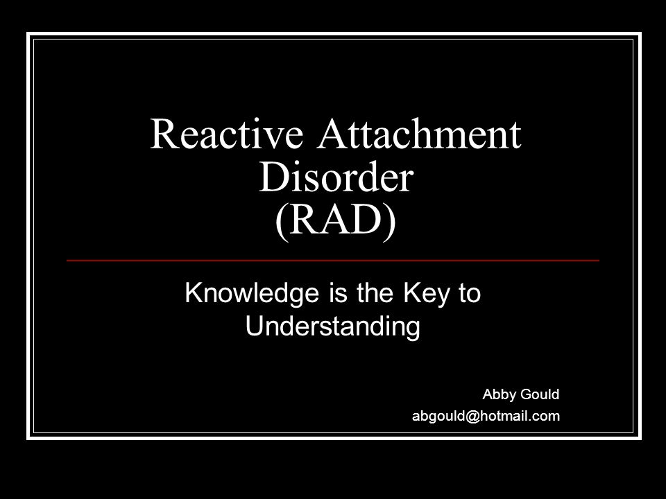 Reactive Attachment Disorder (RAD) Knowledge is the Key to Understanding Abby Gould abgould@hotmail.com