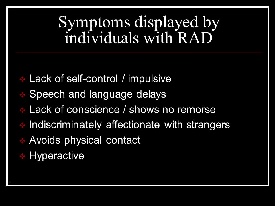 Symptoms displayed by individuals with RAD  Lack of self-control / impulsive  Speech and language delays  Lack of conscience / shows no remorse  Indiscriminately affectionate with strangers  Avoids physical contact  Hyperactive