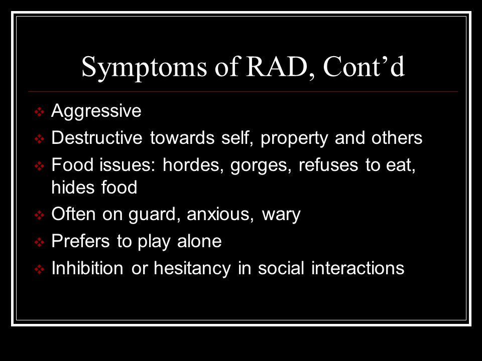 Symptoms of RAD, Cont'd  Aggressive  Destructive towards self, property and others  Food issues: hordes, gorges, refuses to eat, hides food  Often on guard, anxious, wary  Prefers to play alone  Inhibition or hesitancy in social interactions