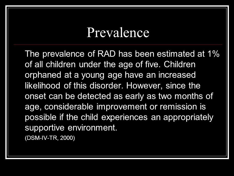 Prevalence The prevalence of RAD has been estimated at 1% of all children under the age of five.