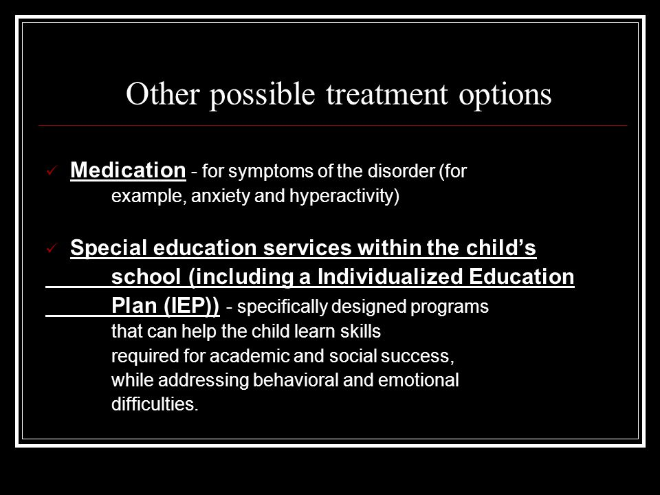 Other possible treatment options Medication - for symptoms of the disorder (for example, anxiety and hyperactivity) Special education services within the child's school (including a Individualized Education Plan (IEP)) - specifically designed programs that can help the child learn skills required for academic and social success, while addressing behavioral and emotional difficulties.