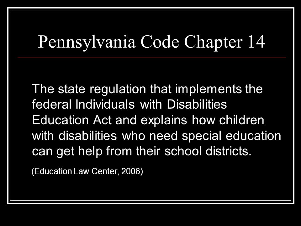 Pennsylvania Code Chapter 14 The state regulation that implements the federal Individuals with Disabilities Education Act and explains how children with disabilities who need special education can get help from their school districts.