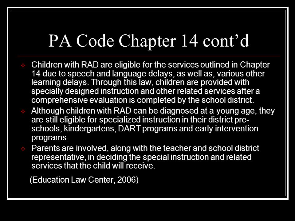 PA Code Chapter 14 cont'd  Children with RAD are eligible for the services outlined in Chapter 14 due to speech and language delays, as well as, various other learning delays.