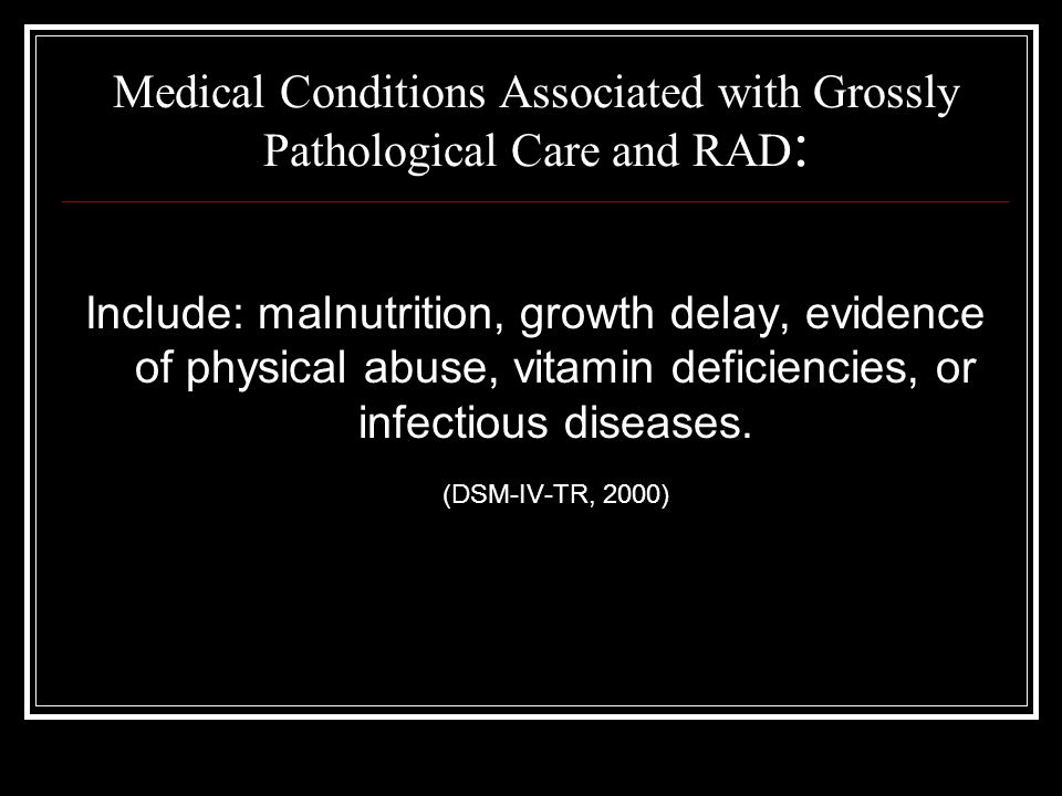 Medical Conditions Associated with Grossly Pathological Care and RAD : Include: malnutrition, growth delay, evidence of physical abuse, vitamin deficiencies, or infectious diseases.