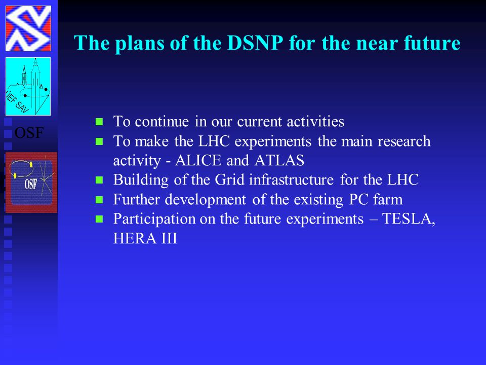 The plans of the DSNP for the near future To continue in our current activities To make the LHC experiments the main research activity - ALICE and ATLAS Building of the Grid infrastructure for the LHC Further development of the existing PC farm Participation on the future experiments – TESLA, HERA III OSF