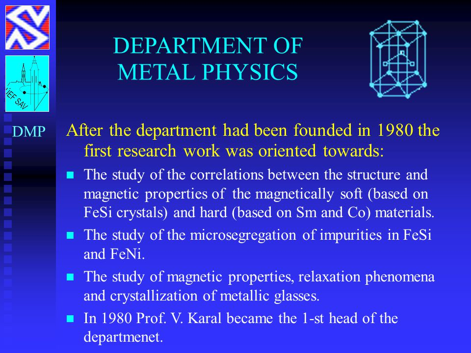 DEPARTMENT OF METAL PHYSICS DMP After the department had been founded in 1980 the first research work was oriented towards: The study of the correlations between the structure and magnetic properties of the magnetically soft (based on FeSi crystals) and hard (based on Sm and Co) materials.
