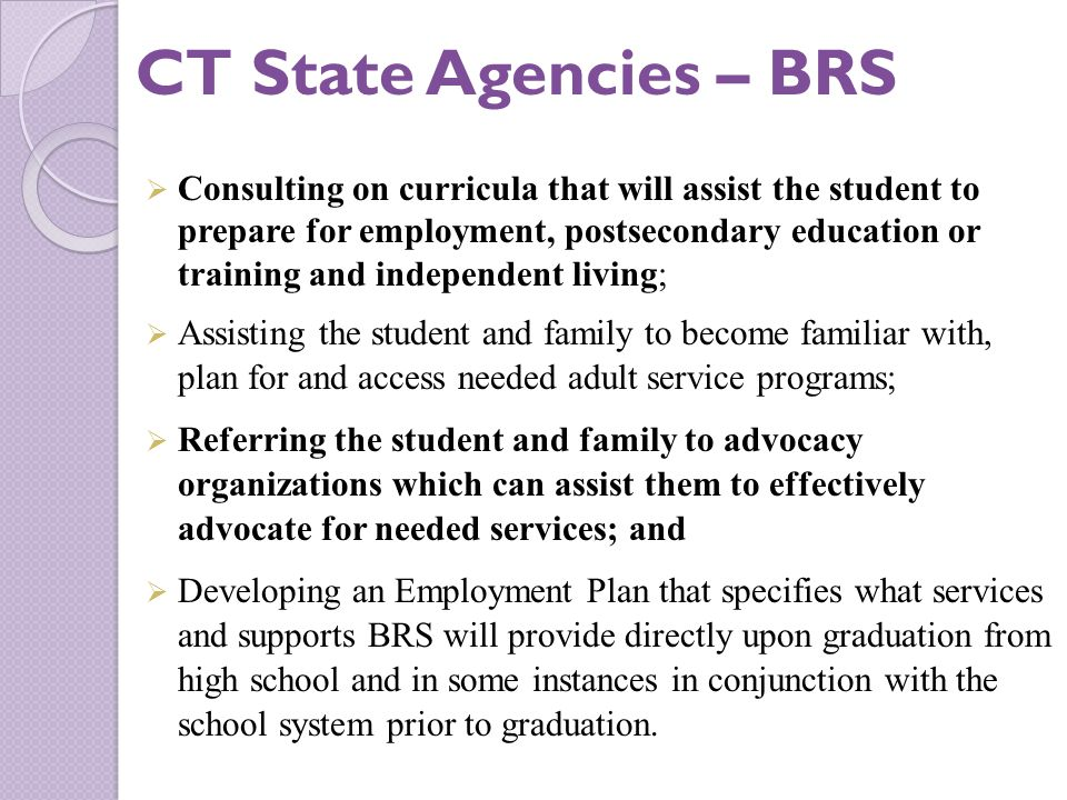  Consulting on curricula that will assist the student to prepare for employment, postsecondary education or training and independent living;  Assisting the student and family to become familiar with, plan for and access needed adult service programs;  Referring the student and family to advocacy organizations which can assist them to effectively advocate for needed services; and  Developing an Employment Plan that specifies what services and supports BRS will provide directly upon graduation from high school and in some instances in conjunction with the school system prior to graduation.
