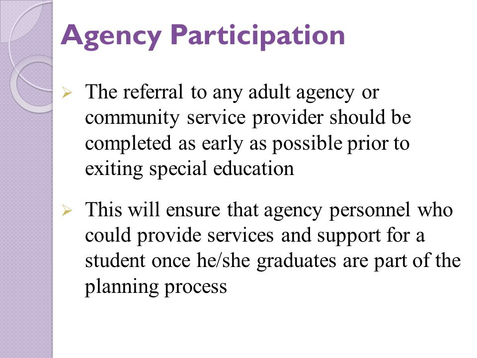  The referral to any adult agency or community service provider should be completed as early as possible prior to exiting special education  This will ensure that agency personnel who could provide services and support for a student once he/she graduates are part of the planning process Agency Participation