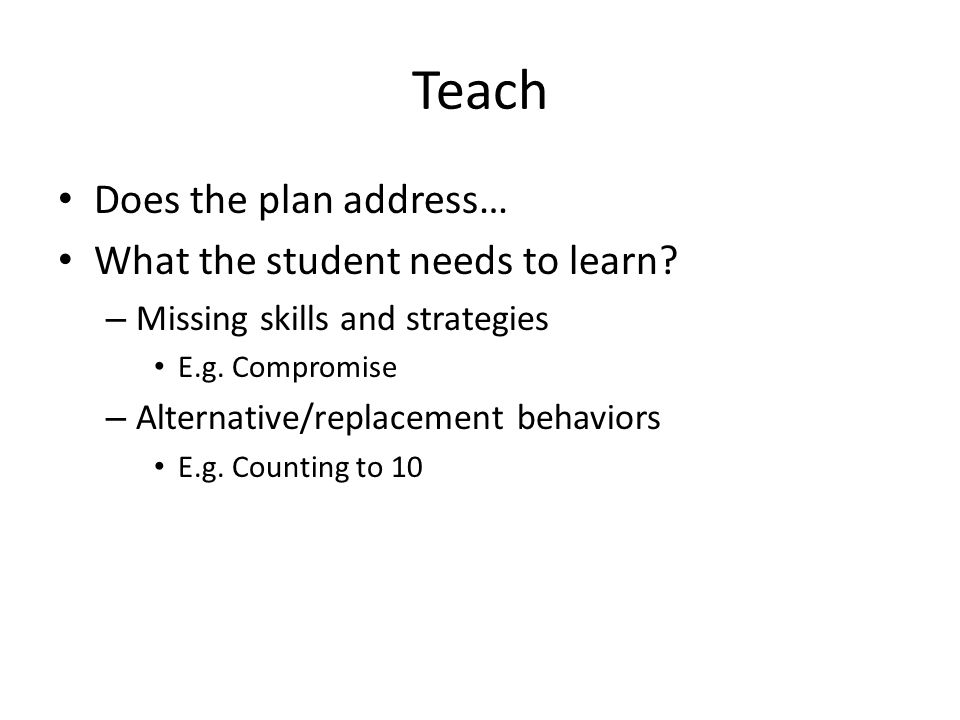 Teach Does the plan address… What the student needs to learn.