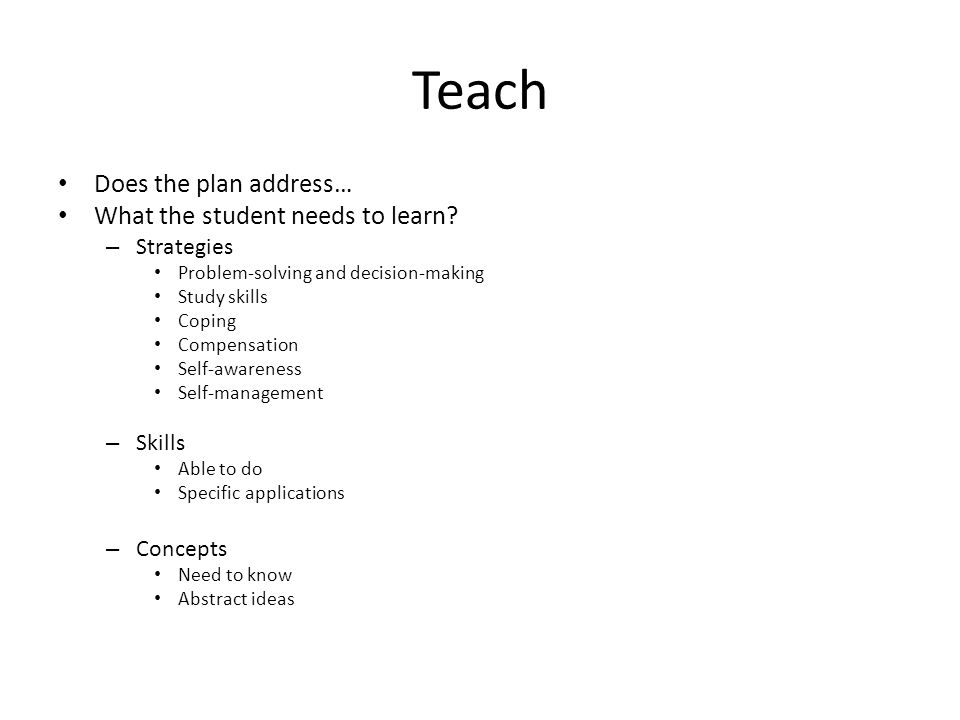 Teach Does the plan address… What the student needs to learn? – Strategies Problem-solving and decision-making Study skills Coping Compensation Self-a