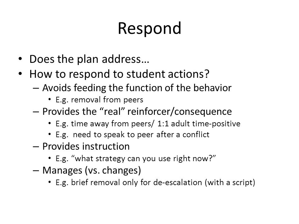 Respond Does the plan address… How to respond to student actions? – Avoids feeding the function of the behavior E.g. removal from peers – Provides the