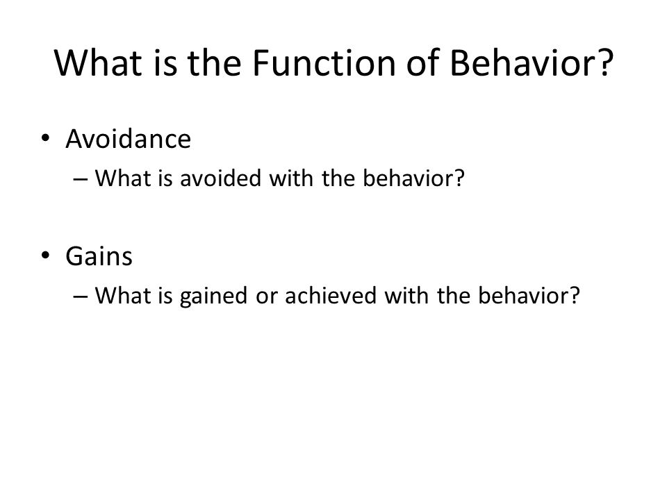 What is the Function of Behavior? Avoidance – What is avoided with the behavior? Gains – What is gained or achieved with the behavior?