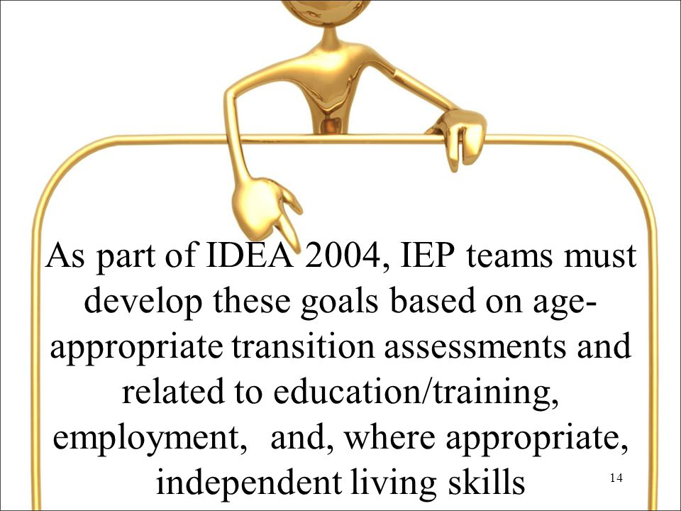 14 As part of IDEA 2004, IEP teams must develop these goals based on age- appropriate transition assessments and related to education/training, employment, and, where appropriate, independent living skills
