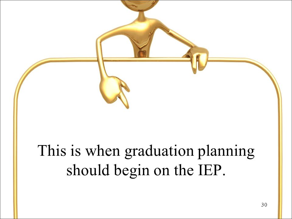 30 This is when graduation planning should begin on the IEP.