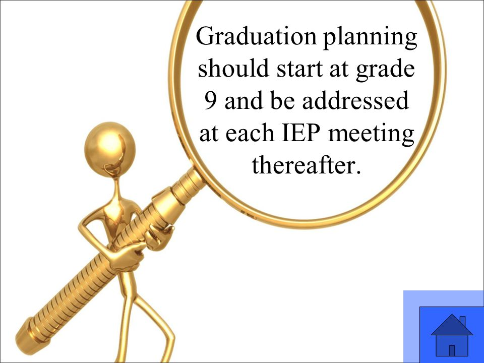 31 Graduation planning should start at grade 9 and be addressed at each IEP meeting thereafter.