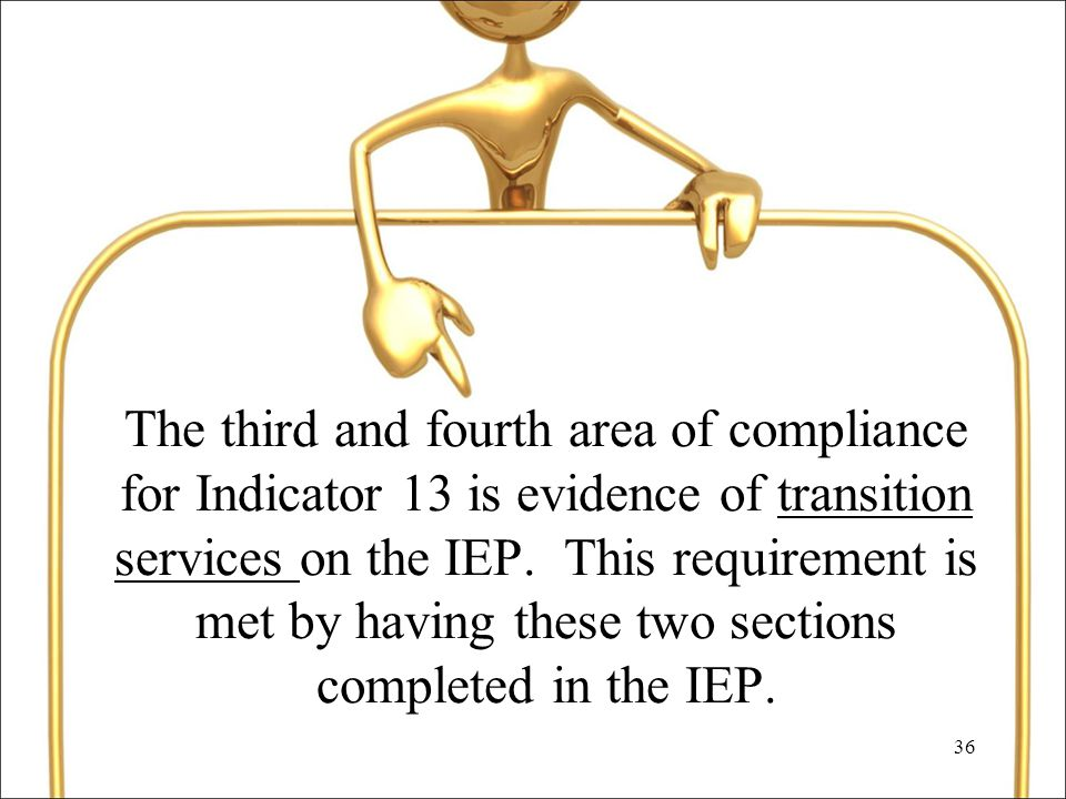 36 The third and fourth area of compliance for Indicator 13 is evidence of transition services on the IEP.