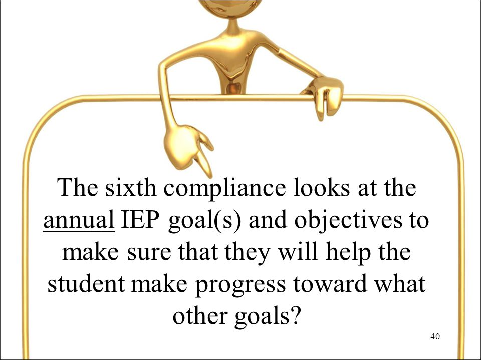 40 The sixth compliance looks at the annual IEP goal(s) and objectives to make sure that they will help the student make progress toward what other goals