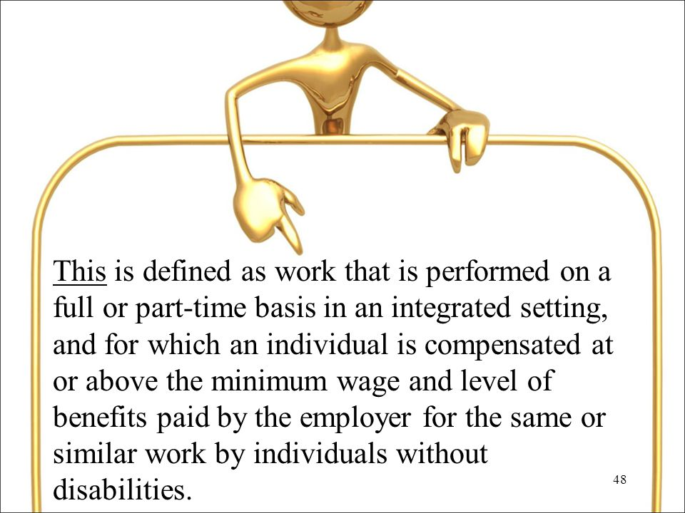 48 This is defined as work that is performed on a full or part-time basis in an integrated setting, and for which an individual is compensated at or above the minimum wage and level of benefits paid by the employer for the same or similar work by individuals without disabilities.
