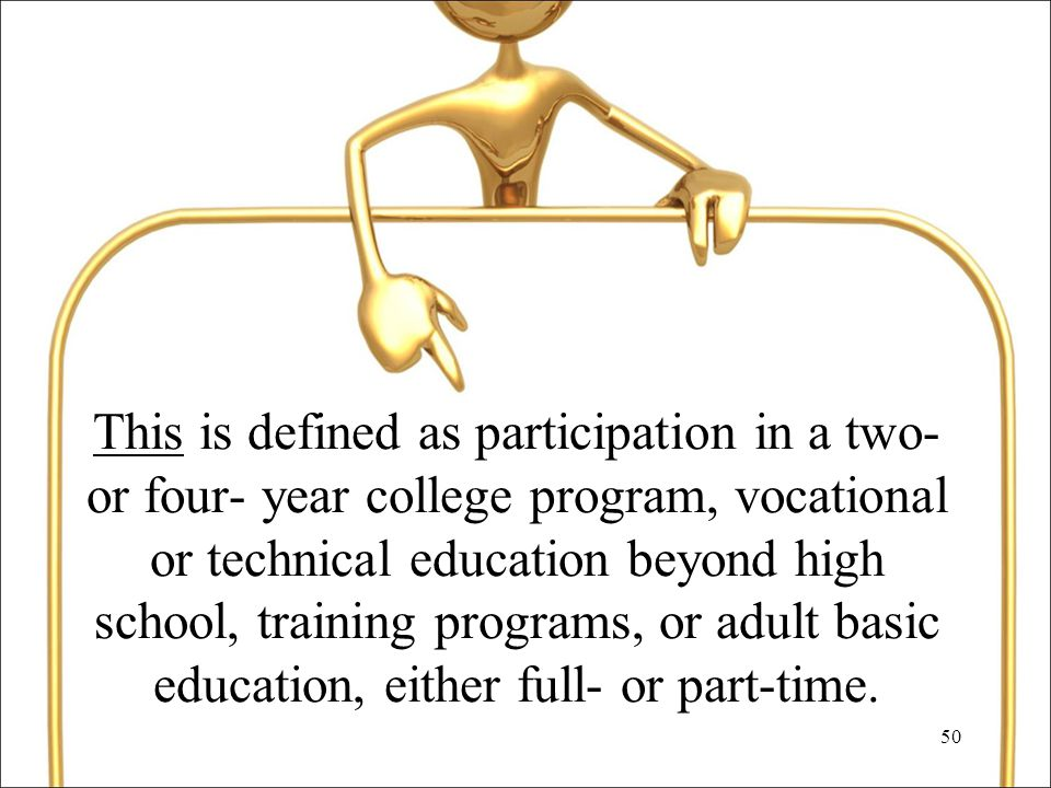 50 This is defined as participation in a two- or four- year college program, vocational or technical education beyond high school, training programs, or adult basic education, either full- or part-time.
