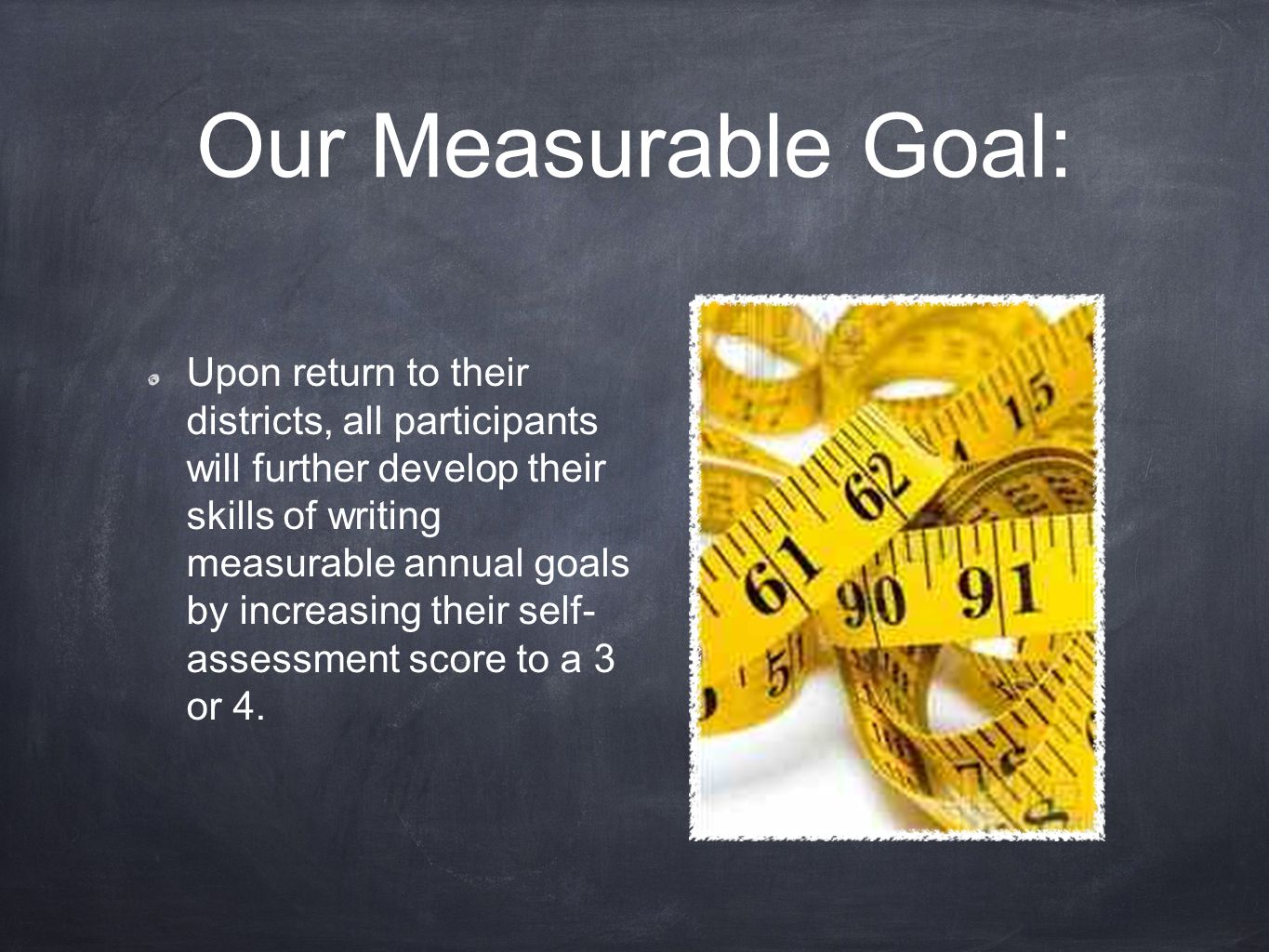 Our Measurable Goal: Upon return to their districts, all participants will further develop their skills of writing measurable annual goals by increasing their self- assessment score to a 3 or 4.