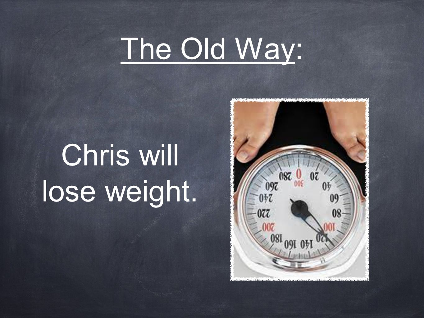 The Old Way: Chris will lose weight.
