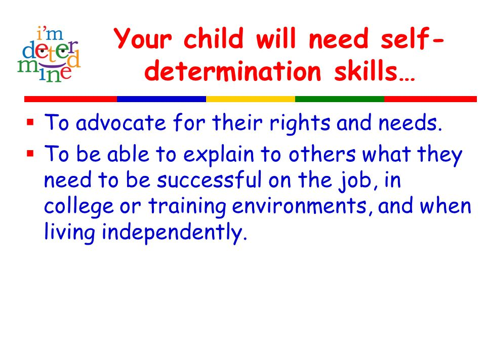 Your child will need self- determination skills…  To advocate for their rights and needs.