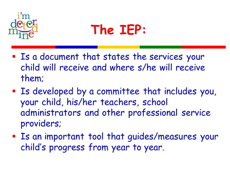 The IEP:  Is a document that states the services your child will receive and where s/he will receive them;  Is developed by a committee that includes you, your child, his/her teachers, school administrators and other professional service providers;  Is an important tool that guides/measures your child's progress from year to year.