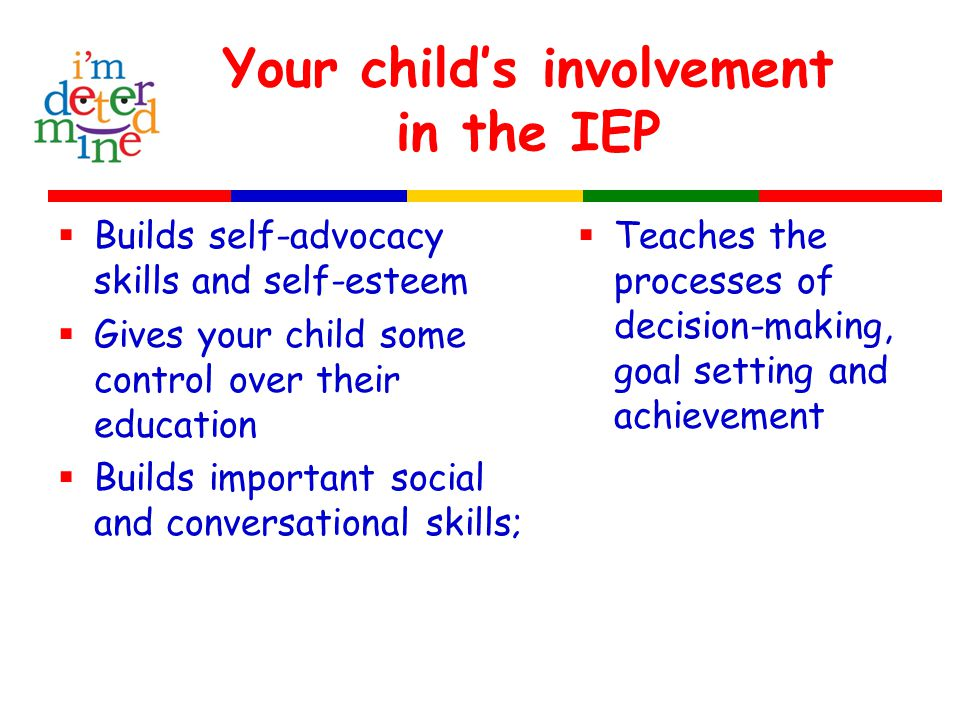Your child's involvement in the IEP  Builds self-advocacy skills and self-esteem  Gives your child some control over their education  Builds important social and conversational skills;  Teaches the processes of decision-making, goal setting and achievement