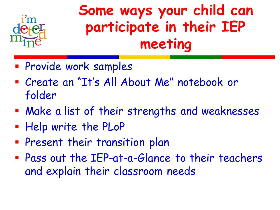  Provide work samples  Create an It's All About Me notebook or folder  Make a list of their strengths and weaknesses  Help write the PLoP  Present their transition plan  Pass out the IEP-at-a-Glance to their teachers and explain their classroom needs Some ways your child can participate in their IEP meeting