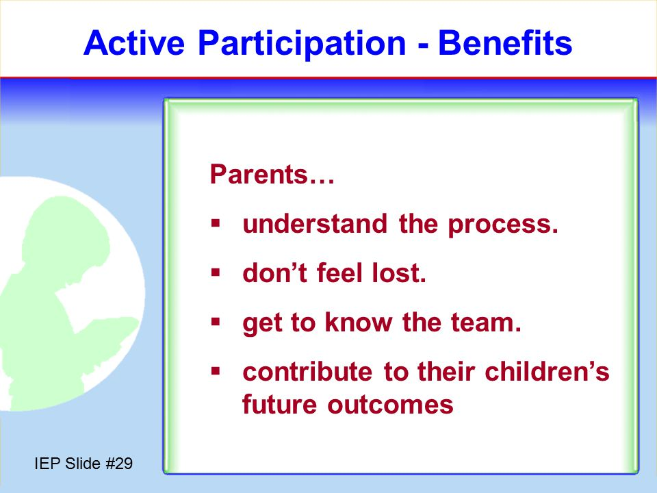 IEP Slide #28 Active Participation – Tips for Parents  Keep ongoing communication with teachers, therapists, etc.