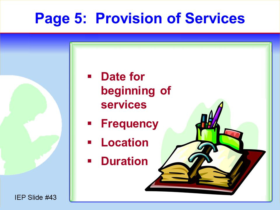 IEP Slide #42 Page 5: Provision of Services  Special Education  Related Services  Program Modifications  Supports for School Personnel  Supplementary Aids & Services