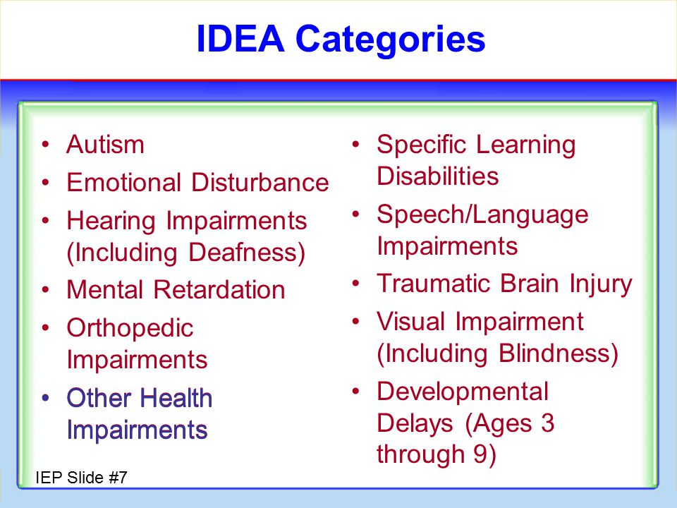 IEP Slide #6 To be eligible for IDEA… A child must meet the criteria of one or more disability categories AND Must also need specially designed instruction and related services