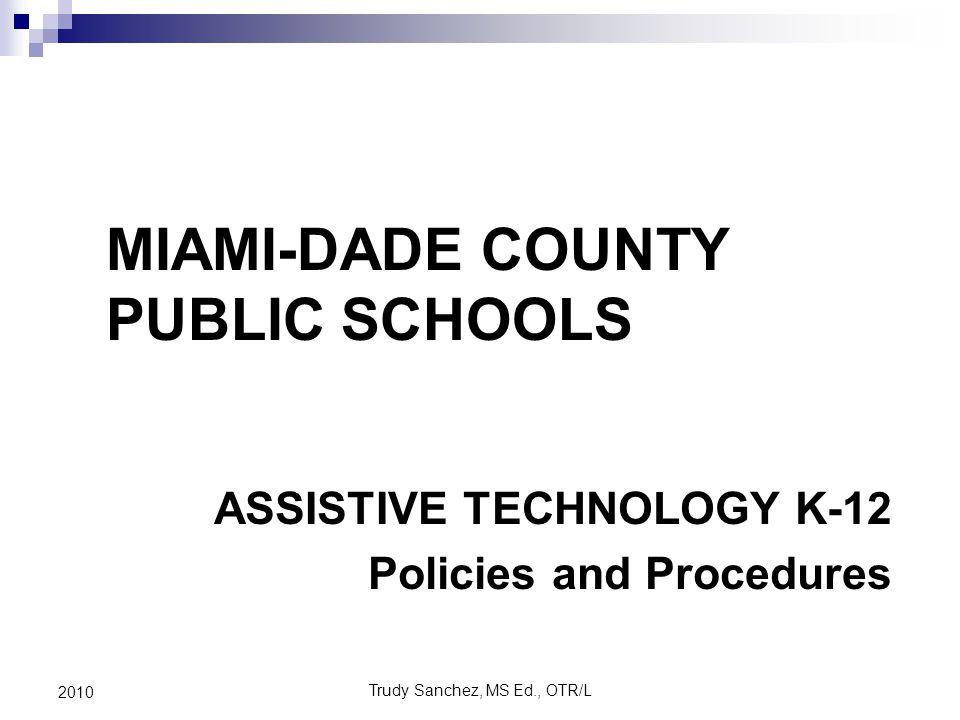 Trudy Sanchez, MS Ed., OTR/L 2010 ASSISTIVE TECHNOLOGY K-12 Policies and Procedures MIAMI-DADE COUNTY PUBLIC SCHOOLS