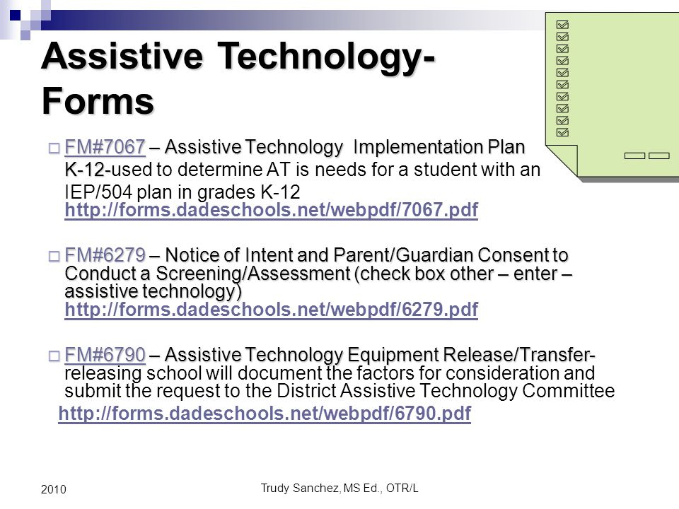Trudy Sanchez, MS Ed., OTR/L 2010  FM#7067 – Assistive Technology Implementation Plan FM#7067 K-12- K-12-used to determine AT is needs for a student with an IEP/504 plan in grades K-12 http://forms.dadeschools.net/webpdf/7067.pdf http://forms.dadeschools.net/webpdf/7067.pdf  FM#6279 – Notice of Intent and Parent/Guardian Consent to Conduct a Screening/Assessment (check box other – enter – assistive technology)  FM#6279 – Notice of Intent and Parent/Guardian Consent to Conduct a Screening/Assessment (check box other – enter – assistive technology) http://forms.dadeschools.net/webpdf/6279.pdf http://forms.dadeschools.net/webpdf/6279.pdf  FM#6790 – Assistive Technology Equipment Release/Transfer-  FM#6790 – Assistive Technology Equipment Release/Transfer- releasing school will document the factors for consideration and submit the request to the District Assistive Technology Committee FM#6790 http://forms.dadeschools.net/webpdf/6790.pdf Assistive Technology- Forms