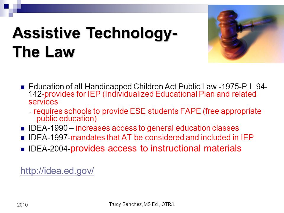 Trudy Sanchez, MS Ed., OTR/L 2010 Education of all Handicapped Children Act Public Law -1975-P.L.94- 142-provides for IEP (Individualized Educational Plan and related services - requires schools to provide ESE students FAPE (free appropriate public education) IDEA-1990 – increases access to general education classes IDEA-1997-mandates that AT be considered and included in IEP IDEA-2004- provides access to instructional materials http://idea.ed.gov/ Assistive Technology- The Law
