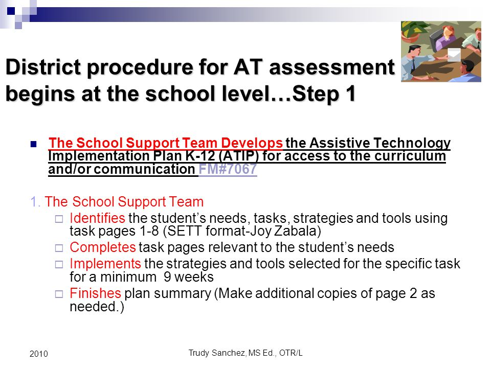 Trudy Sanchez, MS Ed., OTR/L 2010 District procedure for AT assessment begins at the school level…Step 1 con't The School Support Team Develops the Assistive Technology Implementation Plan K-12 (ATIP) for access to the curriculum and/or communication FM#7067 continued * FM#7067 requires answers to the following questions:  * Who initiated the ATIP-K12 (Parent, Teacher, Para, Therapist).