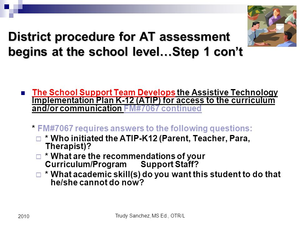 Trudy Sanchez, MS Ed., OTR/L 2010 District procedure for AT assessment begins at the school level…Step 1 con't The School Support Team Develops the Assistive Technology Implementation Plan K-12 (ATIP) for access to the curriculum and/or communication FM#7067 continued * FM#7067 requires answers to the following questions:  * Who initiated the ATIP-K12 (Parent, Teacher, Para, Therapist).