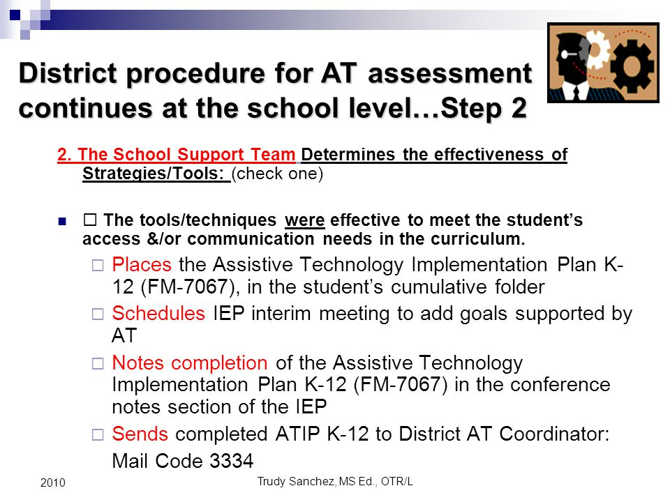 Trudy Sanchez, MS Ed., OTR/L 2010 District procedure for AT assessment continues at the school level…Step 2 2.