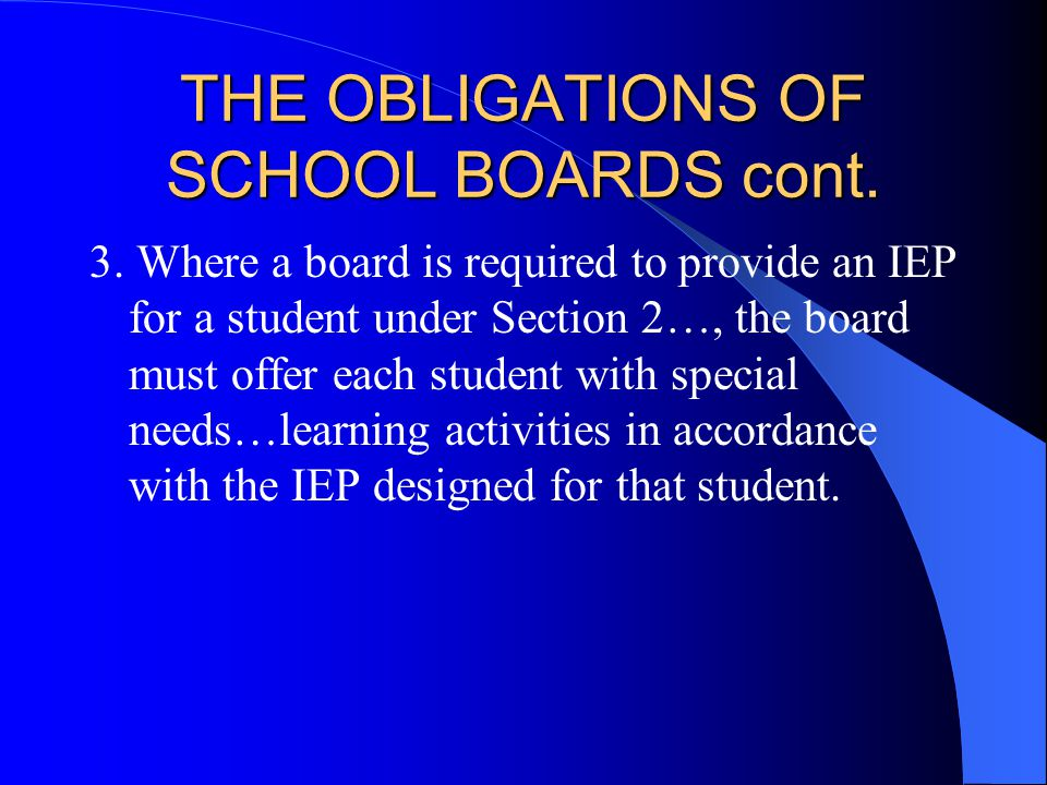 THE OBLIGATIONS OF SCHOOL BOARDS cont. The Individual Education Plan Order states A Board of Education must ensure that an IEP is designed for a stude