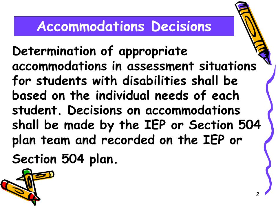 2 Determination of appropriate accommodations in assessment situations for students with disabilities shall be based on the individual needs of each student.