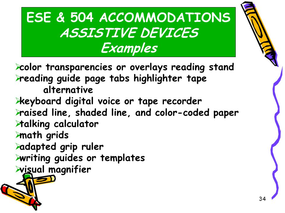 33 ESE & 504 ACCOMMODATIONS ASSISTIVE DEVICES  Use of visual magnification and auditory amplification  Manipulative materials, including, but not limited to, counters, base-10 blocks, clock faces, or geometric shapes must not be used by any student during the administration of the FCAT.