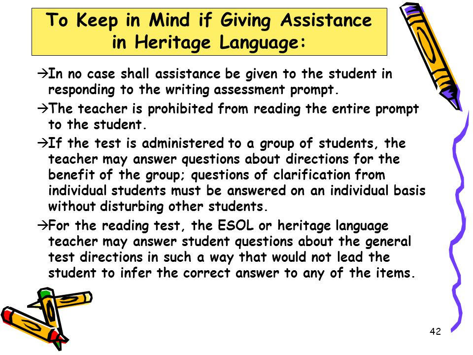 41 To Keep in Mind if Giving Assistance in Heritage Language:  For the mathematics and science tests and the prompt of the writing test, ELLs may be provided limited assistance by an ESOL or heritage language teacher using the student's heritage language.