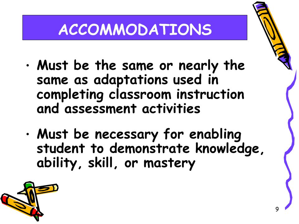 8 ACCOMMODATIONS Should facilitate an accurate demonstration of what the student knows and can do Should not provide student with an unfair advantage or interfere with the validity of test; must not change the underlying skills being measured by the test