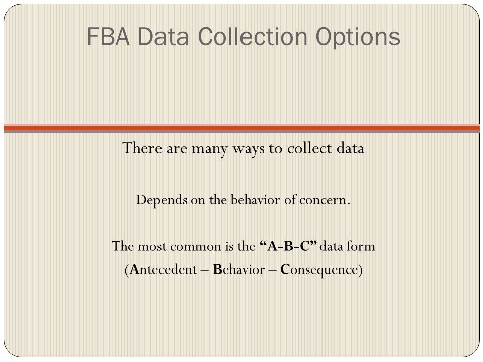 FBA Data Collection Options There are many ways to collect data Depends on the behavior of concern.