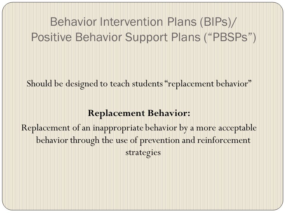 Behavior Intervention Plans (BIPs)/ Positive Behavior Support Plans ( PBSPs ) Should be designed to teach students replacement behavior Replacement Behavior: Replacement of an inappropriate behavior by a more acceptable behavior through the use of prevention and reinforcement strategies