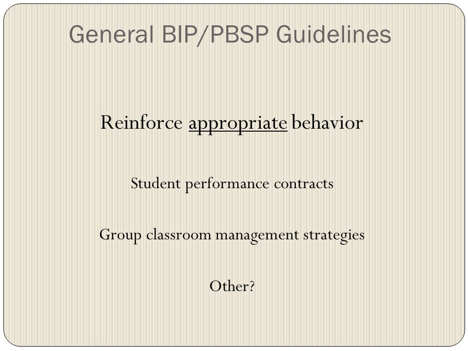 General BIP/PBSP Guidelines Reinforce appropriate behavior Student performance contracts Group classroom management strategies Other