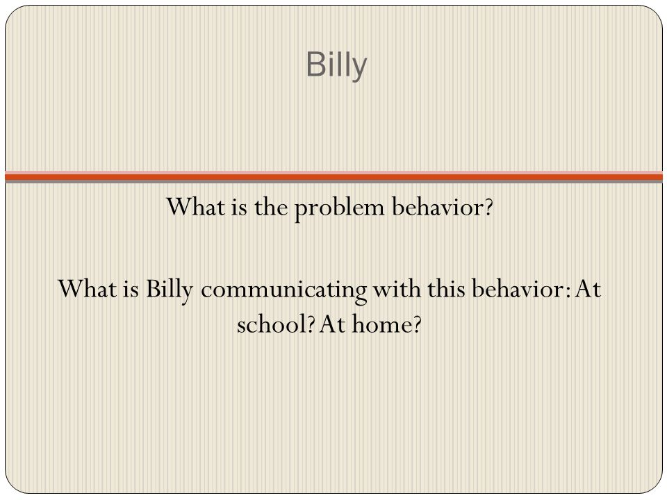Billy What is the problem behavior. What is Billy communicating with this behavior: At school.