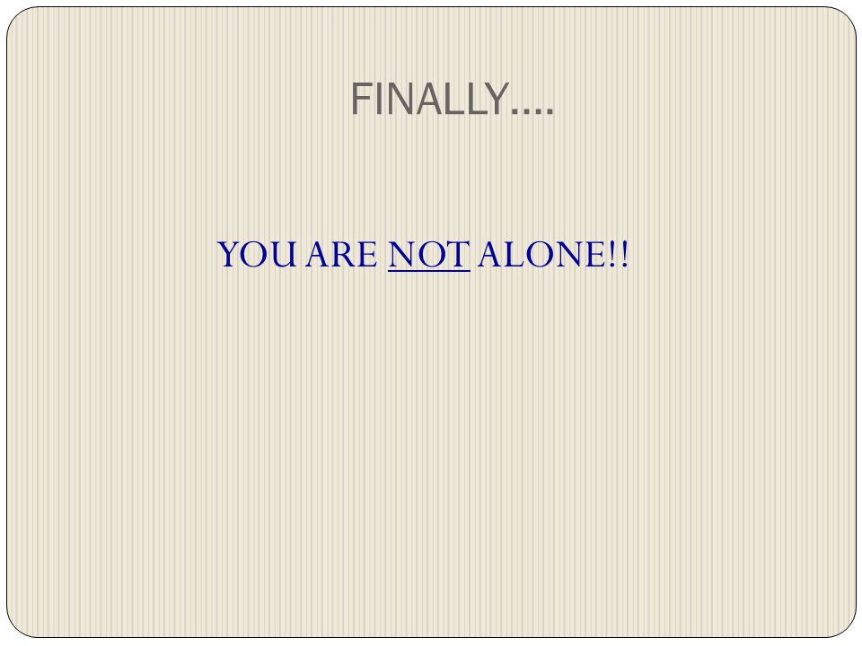 FINALLY…. YOU ARE NOT ALONE!!